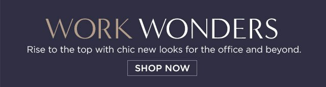WORK WONDERS | Rise to the top with chic new looks for the office and beyond. SHOP NOW