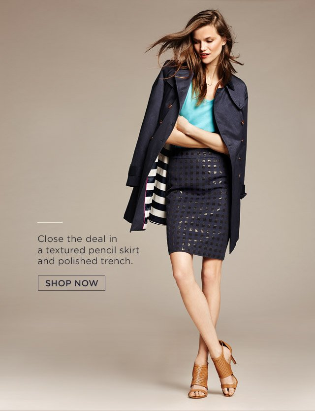 Close the deal in a textured pencil skirt and polished trench. SHOP NOW