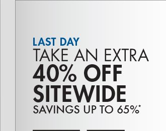 LAST DAY TAKE AN EXTRA 40% OFF SITEWIDE SAVINGS UP TO 65%*