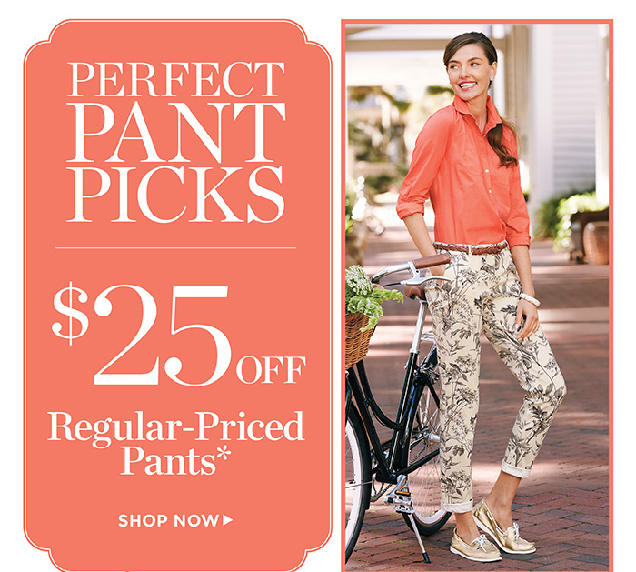 Perfect pant picks, $25 off regular-priced pants. Shop now.