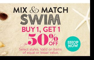 In Stores & Online: Mix & Match Swim: Buy 1, Get 1 at 50% Off. Select Styles. Valid on items of equal or lesser value. SHOP NOW