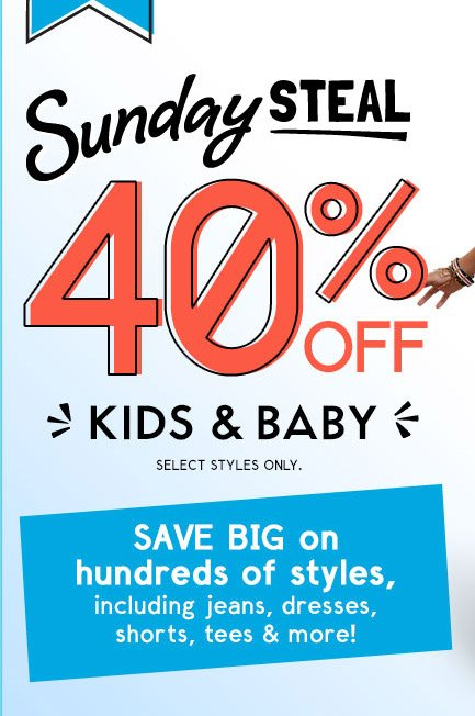 Sunday STEAL | 40% OFF KIDS & BABY | SELECT STYLES ONLY. | SAVE BIG on hundreds of styles, including jeans, dresses, shorts, tees & more!