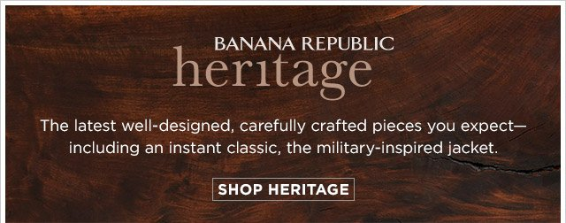BANANA REPUBLIC heritage | The latest well-designed, carefully crafted pieces you expect including an instant classic, the military-inspired jacket. SHOP HERITAGE