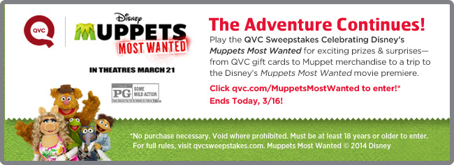 The Adventure Continues! Play the QVC Sweepstakes Celebrating Disney's Muppets Most Wanted for exciting prizes & surprises—from QVC gift cards to Muppet merchandise to a trip to the Disney's Muppets Most Wanted movie premiere. Click qvc.com/MuppetsMostWanted to enter!*