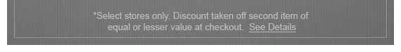 SELECT STORES ONLY. DISCOUNT TAKEN OFF SECOND ITEM OF EQUAL OR LESSER VALUE AT CHECKOUT. SEE DETAILS