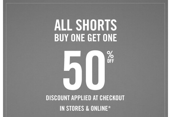 ALL SHORTS BUY ONE GET ONE 50% OFF DISCOUNT APPLIED AT CHECKOUT IN STORES & ONLINE*