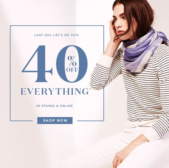 LAST DAY. LET'S DO THIS.  40% OFF EVERYTHING*  IN STORES & ONLINE  SHOP NOW