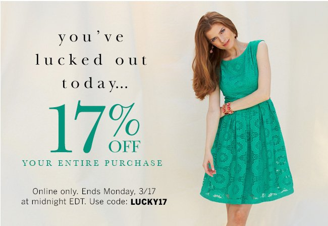 You've lucked out today... 17% off your entire purchase. Online only. Ends Monday, 3/17 at midnight EDT. Use code: LUCKY17