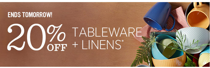 Ends tomorrow! 20% Off Tableware + Linens*