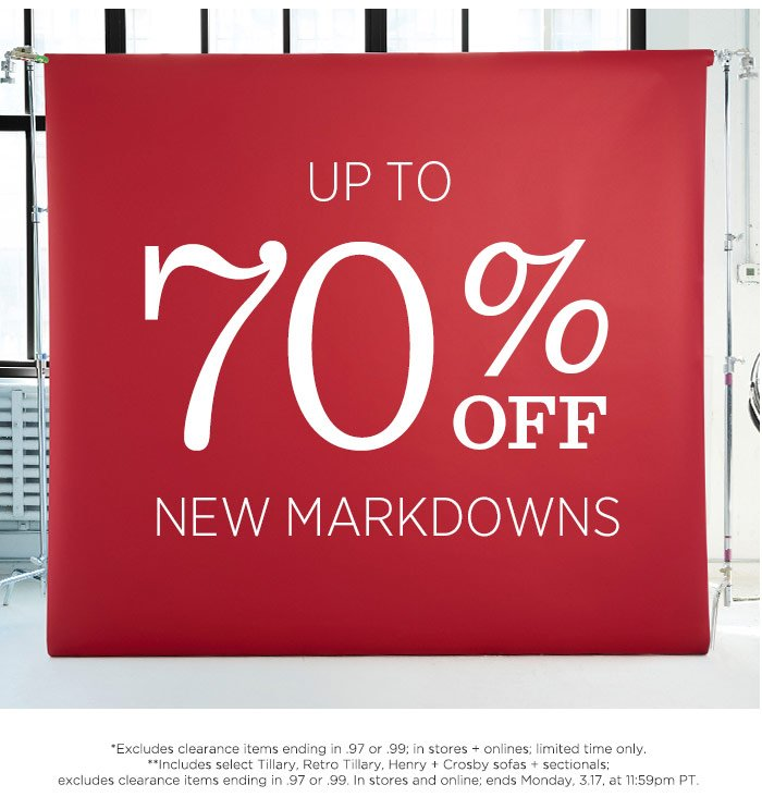 Up To 70% Off New Markdowns. *Excludes clearance items ending in .97 or .99; in stores + online; limited time only. **Includes select Tillary, Retro Tillary, Henry + Crosby sofas + sectionals; excludes clearance items ending in .97 or .99. In stores and online; sale ends Monday 3.17 at 11:59pm PT.