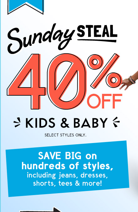 Sunday STEAL | 40% OFF KIDS & BABY | SELECT STYLES ONLY.