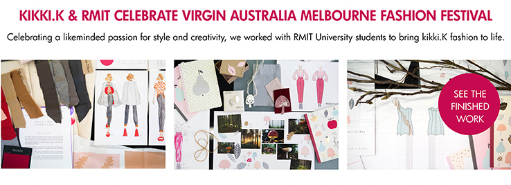 KIKKI.K & RMIT CELEBRATE VIRGIN AUSTRALIA MELBOURNE FASHION FESTIVAL  Celebrating a likeminded passion for style and creativity, we worked with RMIT University students to bring kikki.K fashion to life. See the finished work >>