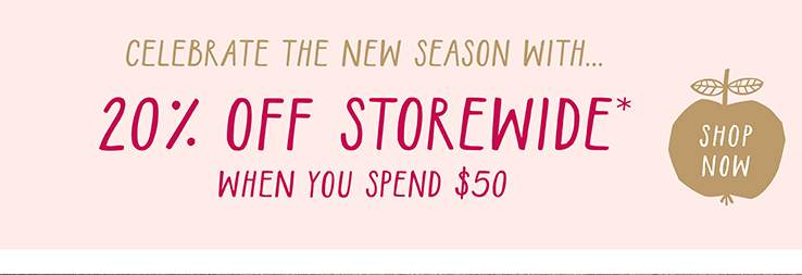 CELEBRATE THE NEW SEASON WITH...  20% OFF STOREWIDE* WHEN YOU SPEND $50  SHOP NOW>>