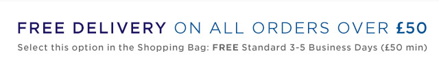 FREE DELIVERY ON ORDERS OVER £50   Select this option in the Shopping Bag: FREE Standard 3-5 Business Days (£50 min)