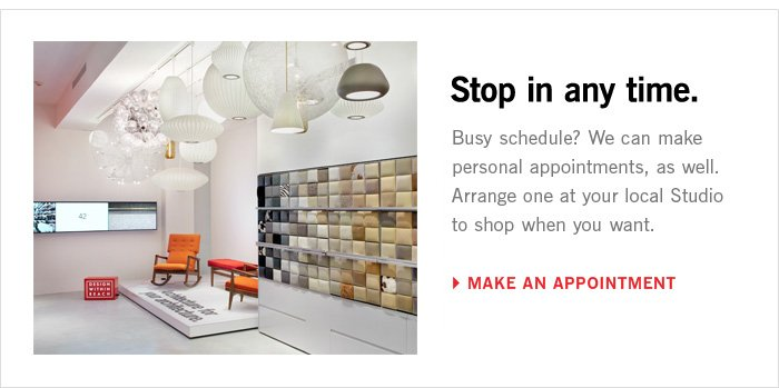 Busy Schedule? Make a personal appointment at your local Studio so you can shop at your convenience. MAKE AN APPOINTMENT