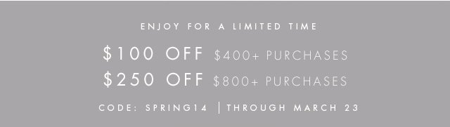 ENJOY FOR A LIMITED TIME  $100 OFF $400+ PURCHASES $250 OFF $800+ PURCHASES  CODE: SPRING14 | THROUGH MARCH 23