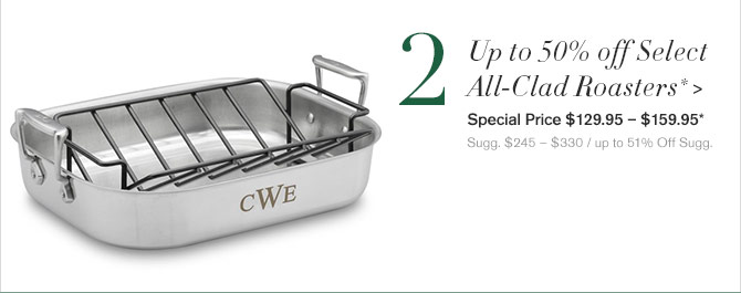 2. Up to 50% off Select All-Clad Roasters* - Special Price $129.95 – $159.95* - Sugg. $245 – $330 / up to 51% Off Sugg.
