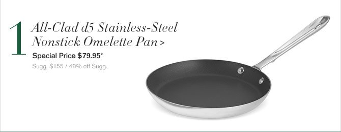 1. All-Clad d5 Stainless-Steel Nonstick Omelette Pan - Special Price $79.95* - Sugg. $155 / 48% off Sugg.