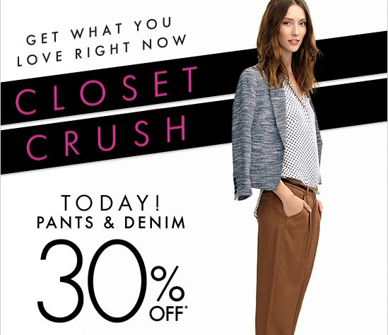 Get What You Love Right Now  Closet Crush  TODAY! Pants & Denim 30% Off*