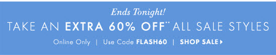 Ends Tonight! TAKE AN EXTRA 60% OFF** ALL SALE STYLES Online Only        Use Code FLASH60        SHOP SALE