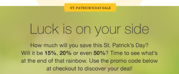 ST. PATRICK'S DAY SALE. Luck is on your side. How much will you save this St. Patrick's Day? Will it be 15%, 20% or even 50%? Time to see what's at the end of that rainbow. Use the promo code below at checkout to discover your deal!