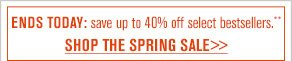 ENDS TODAY: save up to 40% off select bestsellers.* SHOP THE SPRING SALE