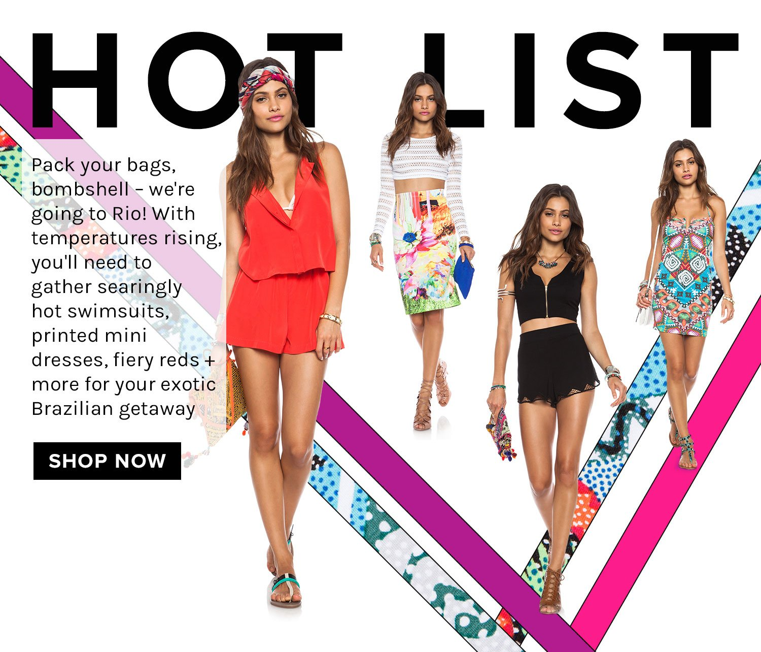 HOT LIST.Pack your bags, bombshell - we're going to Rio! With temperatures rising, you'll need to gather searingly hot swimsuits, printed mini dresses, fiery reds + more for your exotic Brazilian getaway.