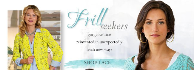 Frill Seekers. Gorgeous lace reinvented in unexpectedly fresh new ways. Shop Lace.