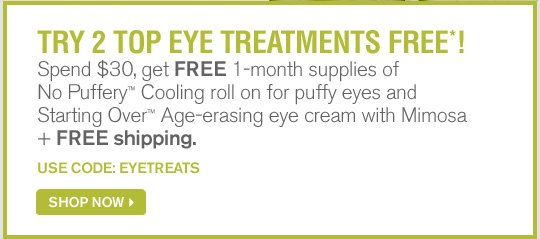 TRY 2 TOP EYE TREATMENTS FREE Spend 30 dollars get FREE 1 month supplies of No Puffery Cooling roll on for puffy eyes abd Starting Over Age erasing eye cream with Mimosa plus FREE shipping USE CODE EYETREATS SHOP NOW