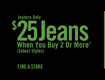 INSTORE ONLY $25 JEANS WHEN YOU BUY 2 OR MORE†