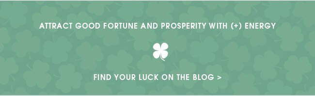 ATTRACT GOOD FORTUNE AND PROSPERITY WITH (+) ENERGY. FIND YOUR LUCK ON THE BLOG.