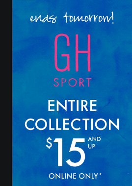 ends tomorrow! GH SPORT ENTIRE COLECTION $15 AND UP ONLINE ONLY*