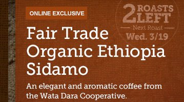 ONLINE   EXCLUSIVE -- Fair Trade Organic Ethiopia Sidamo -- 2 ROASTS LEFT --  Next  Roast Wed. 3/19 -- An elegant and aromatic coffee from the  Wata Dara  Cooperative.