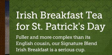 Irish   Breakfast Tea for St. Patrick's Day -- Fuller and more complex than  its  English cousin, our Signature Blend Irish Breakfast is a  serious cup.