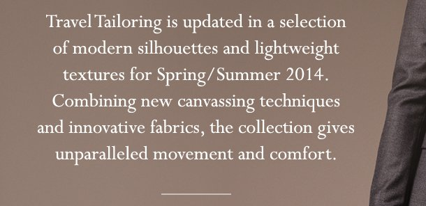 Travel Tailoring is updated in a selection of modern silhouettes and lightweight textures for Spring/Summer 2014. Combining new canvassing techniques and innovative fabrics, the collection gives unparalleled movement and comfort.