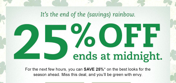 It's the end of the (savings) rainbow. 25% OFF ends at midnight. For the next few hours, you can SAVE 25%* on the best looks for the season ahead. Miss this deal, and you'll be green with envy.