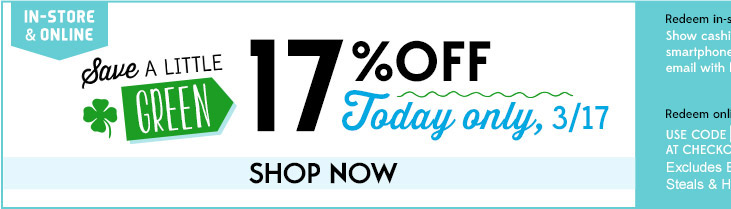 IN-STORE & ONLINE | Save A LITTLE GREEN | 17% OFF Today only, 3/17 | SHOP NOW