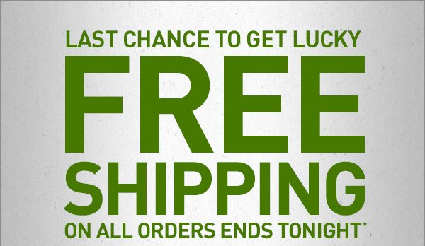 LAST CHANCE TO GET LUCKY FREE SHIPPING ON ALL ORDERS ENDS TONIGHT*