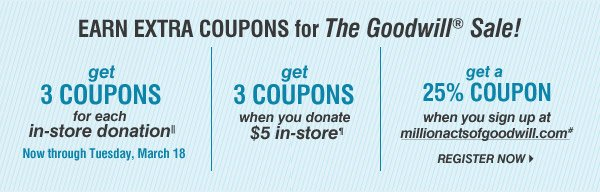 EARN EXTRA COUPONS for The Goodiwll® Sale! get 3 COUPONS for each in-store donation||. Now through Tuesday, March 18. get 3 COUPONS when you donate $5 in-store. get a 25% COUPON when you sign up at millionactsofgoodwill.com* REGISTER NOW.