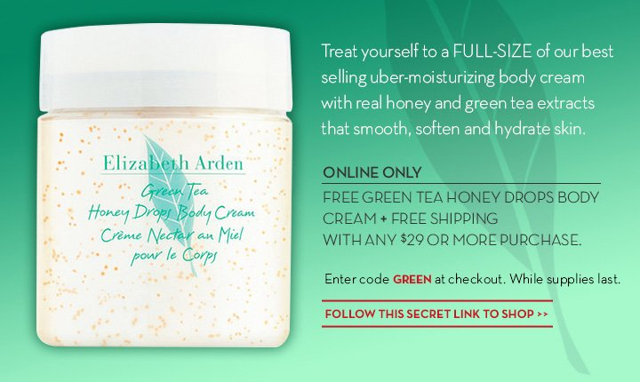 Treat yourself to a FULL-SIZE of our best selling uber-moisturizing body cream with real honey and green tea extracts that smooth, soften and hydrate skin. ONLINE ONLY. FREE GREEN TEA HONEY DROPS BODY CREAM + FREE SHIPPING WITH ANY $29 OR MORE PURCHASE. Enter code GREEN at checkout. While supplies last. FOLLOW THIS SECRET LINK TO SHOP.