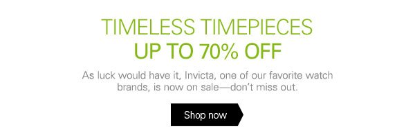 TIMELESS TIMEPIECES UP TO 70% OFF As luck would have it, Invicta, one of our favorite watch brands, is now on sale - don't miss out.