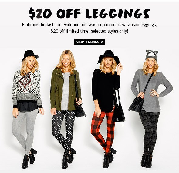 $20 Off Leggings - Embrace the fashion revolution and warm up in our new season leggings, $20 off limited time, selected styles only! Shop Leggings