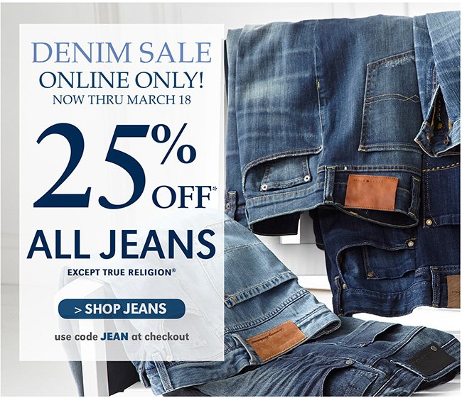 DENIM SALE ONLINE ONLY! NOW THRU MARCH 18 | 25% OFF* ALL JEANS EXCEPT TRUE RELIGION* | SHOP JEANS | USE CODE JEAN AT CHECKOUT