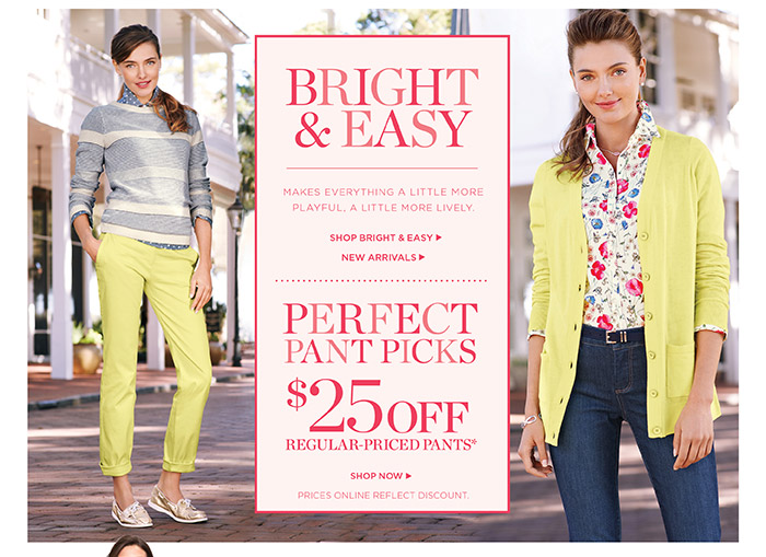 Bright and Easy. Makes Everything a little more playful, a little more lively. Shop Bright and Easy. New Arrivals. Perfect pant picks, $25 off regular-priced pants. Prices online reflect discount. Shop Now.