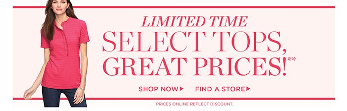 Limited Time Select Tops, Great Prices! Shop Now. Find a Store.