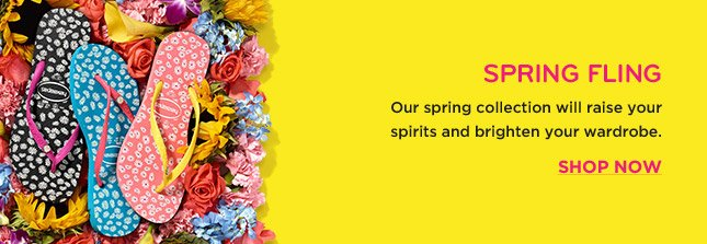 SPRING FLING OUR SPRING COLLECTION WILL RAISE YOUR SPIRITS AND BRIGHTEN YOUR WARDROBE. SHOP NOW
