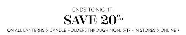 SAVE 20% ON ALL LANTERNS & CANDLE HOLDERS