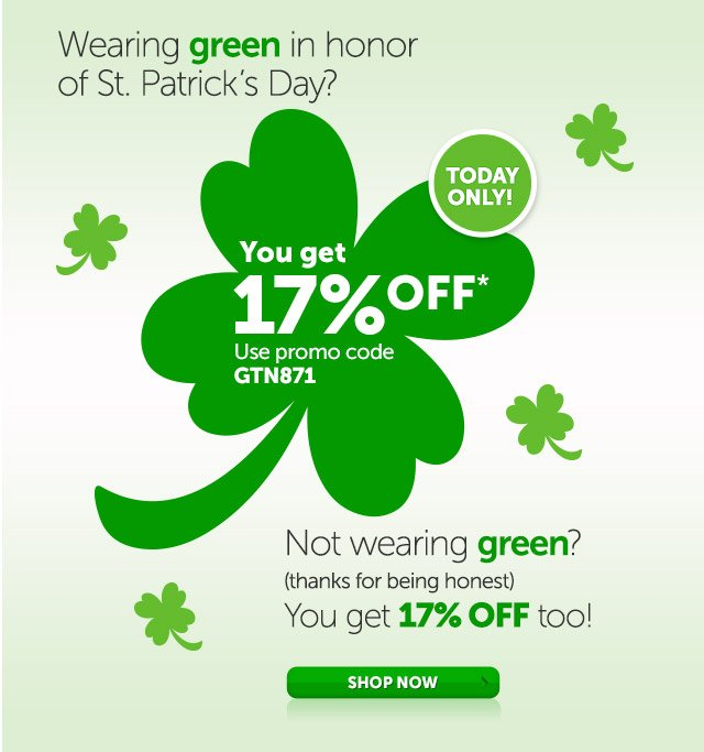 Wearing green in honor of St. Patrick's Day? You get 17% OFF* TODAY ONLY - use promo code GTN871 - Not wearing green? (thanks for being honest) You get 17% off too! - Shop Now