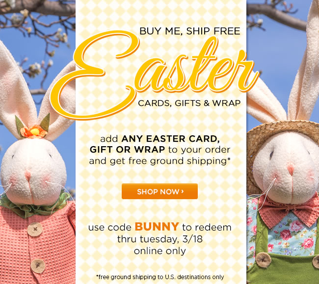 Online Only: Buy Me, Ship Free 					Easter Cards, Gifts & Wrap 					Add any Easter card, gift or wrap to your order and get free ground shipping* 					Use code BUNNY to redeem 					Thru Tuesday 3/18 					*Free ground shipping to U.S. destinations only.