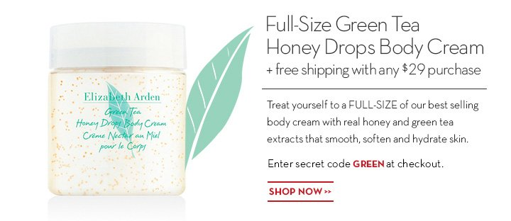 Full-Size Green Tea Honey Drops Body Cream + free shipping with any $29 purchase. Treat yourself to a FULL-SIZE of our best selling body cream with real honey and green tea extracts that smooth, soften and hydrate skin. Enter secret code GREEN at checkout. SHOP NOW.